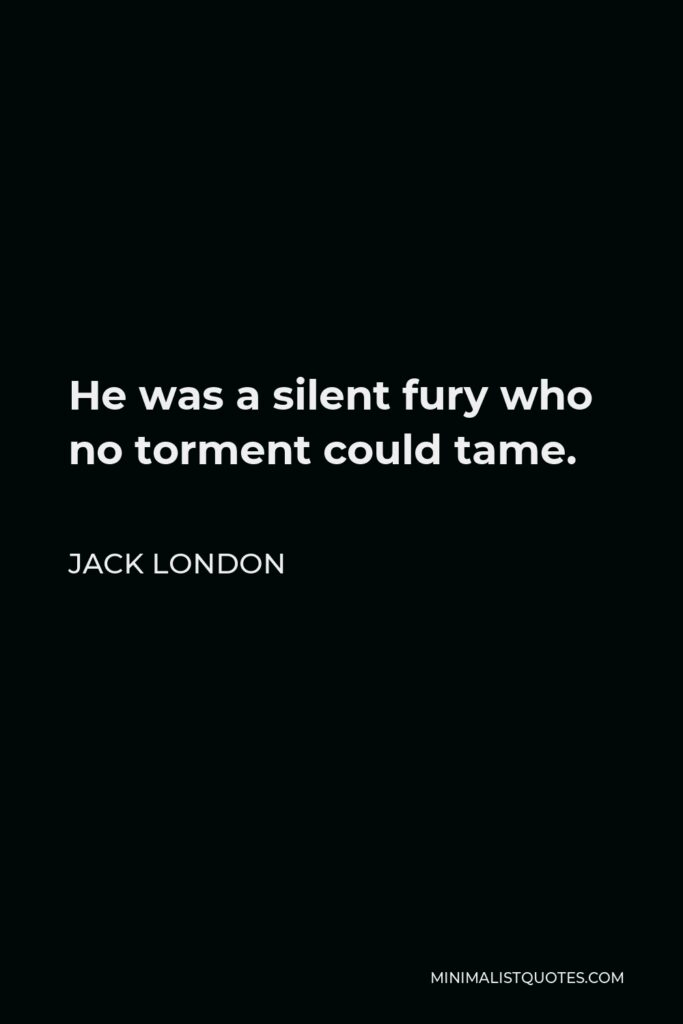 Jack London Quote - He was a silent fury who no torment could tame.