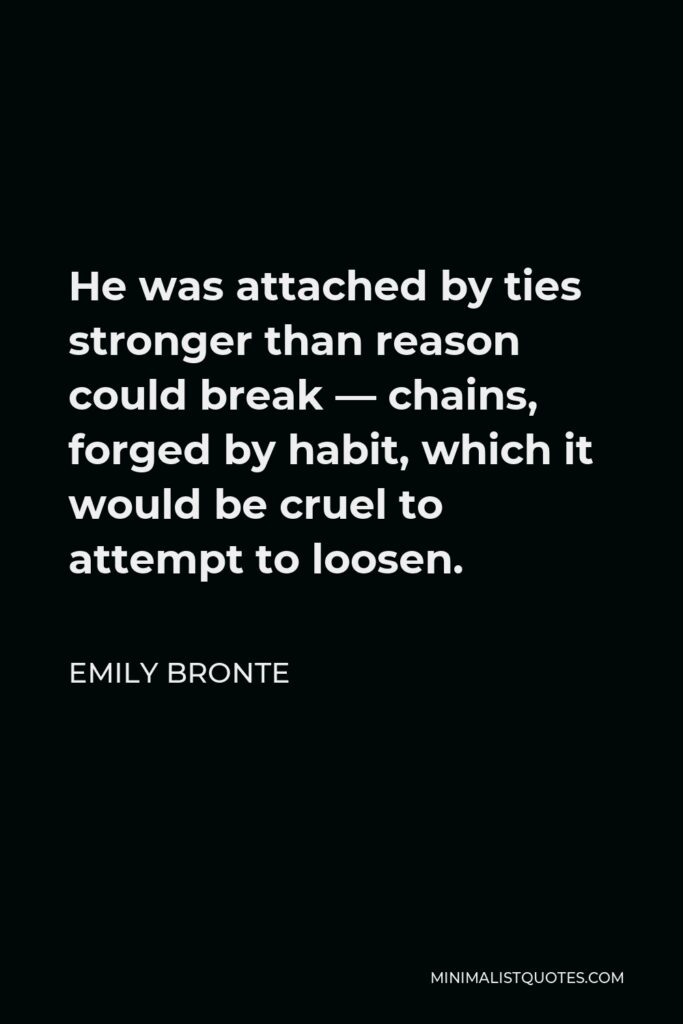 Emily Bronte Quote - He was attached by ties stronger than reason could break — chains, forged by habit, which it would be cruel to attempt to loosen.