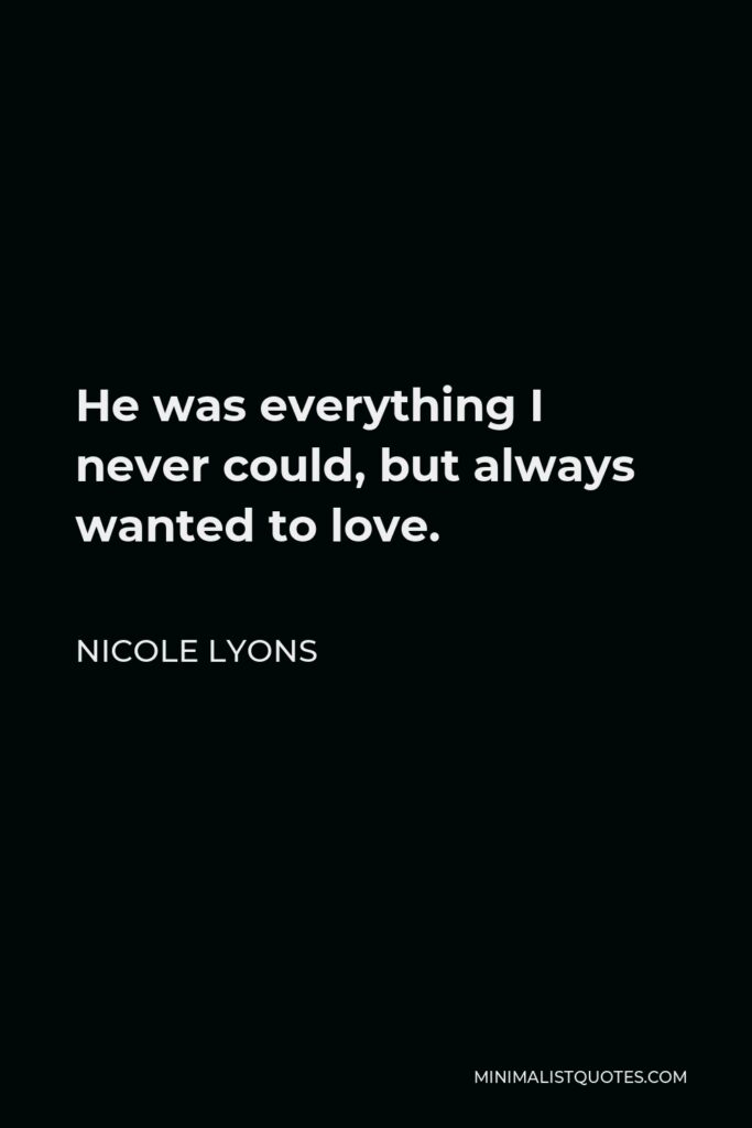Nicole Lyons Quote - He was everything I never could, but always wanted to love.