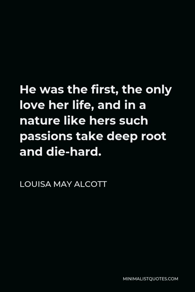 Louisa May Alcott Quote - He was the first, the only love her life, and in a nature like hers such passions take deep root and die-hard.
