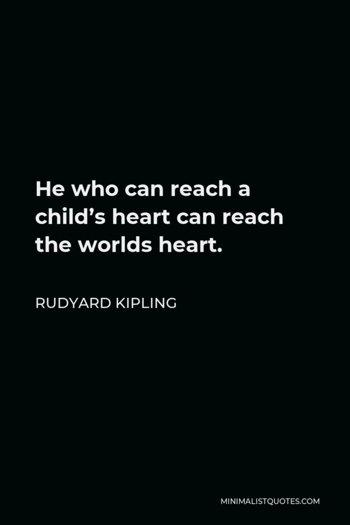 Rudyard Kipling Quote - He who can reach a child's heart can reach the worlds heart.