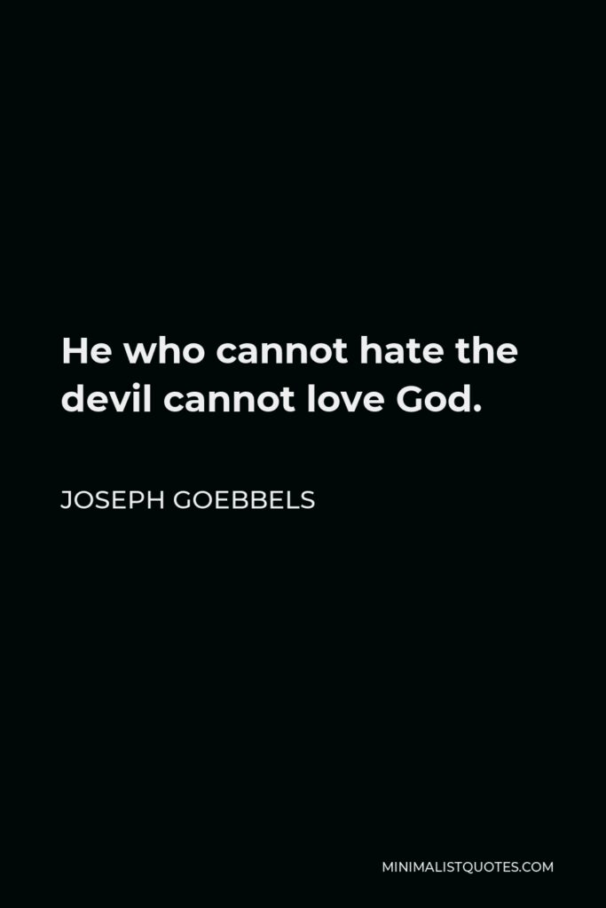 Joseph Goebbels Quote - He who cannot hate the devil cannot love God.