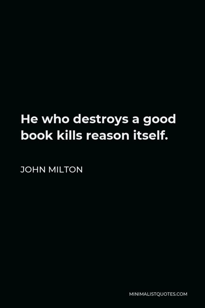 John Milton Quote - He who destroys a good book kills reason itself.