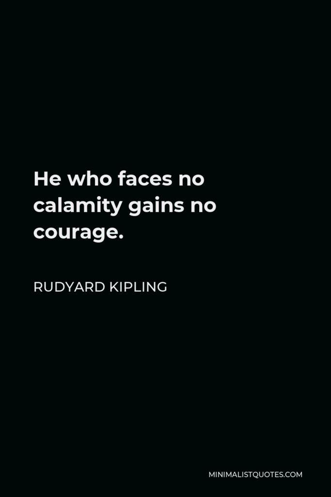 Rudyard Kipling Quote - He who faces no calamity gains no courage.