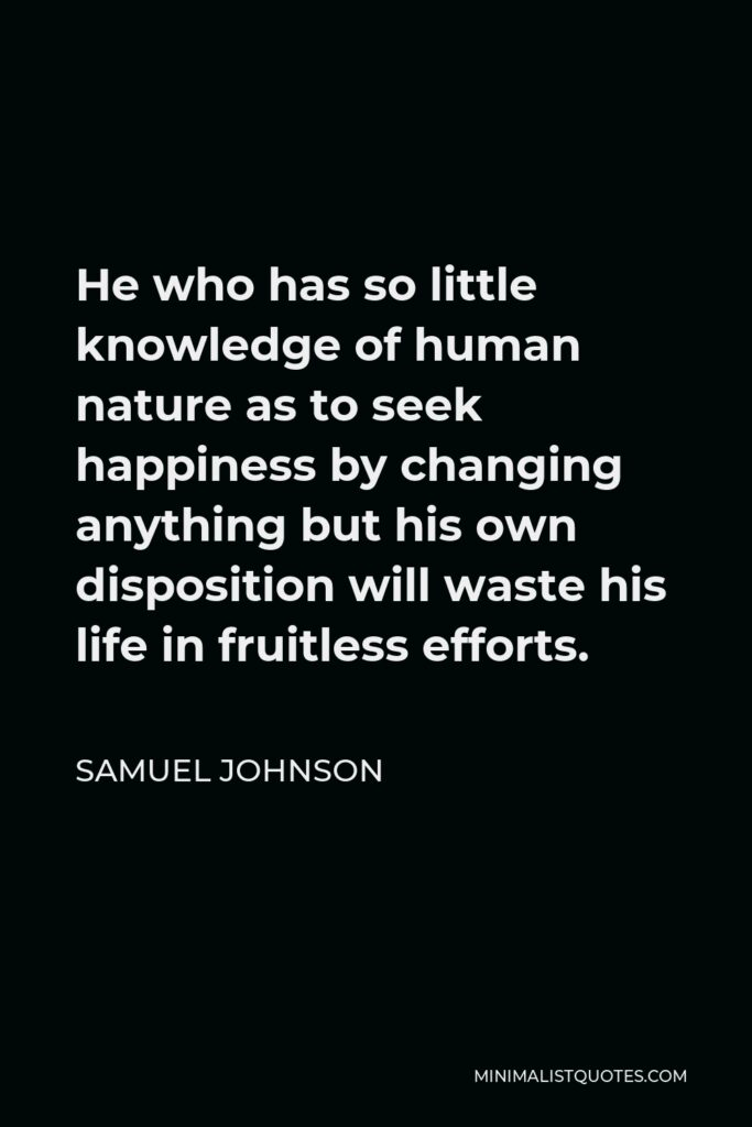 Samuel Johnson Quote - He who has so little knowledge of human nature as to seek happiness by changing anything but his own disposition will waste his life in fruitless efforts.