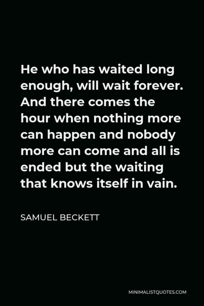 Samuel Beckett Quote - He who has waited long enough, will wait forever. And there comes the hour when nothing more can happen and nobody more can come and all is ended but the waiting that knows itself in vain.