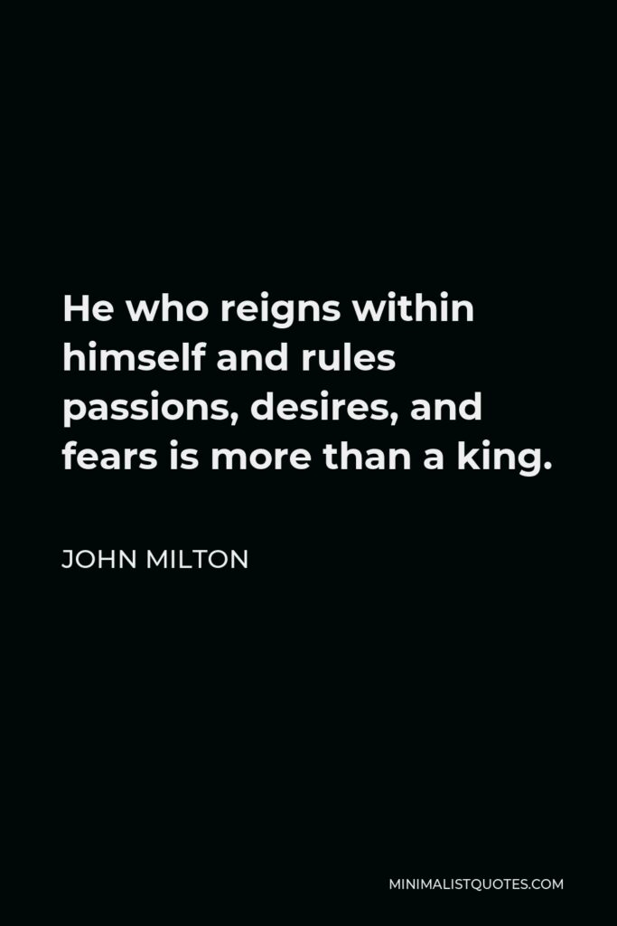 John Milton Quote - He who reigns within himself and rules passions, desires, and fears is more than a king.
