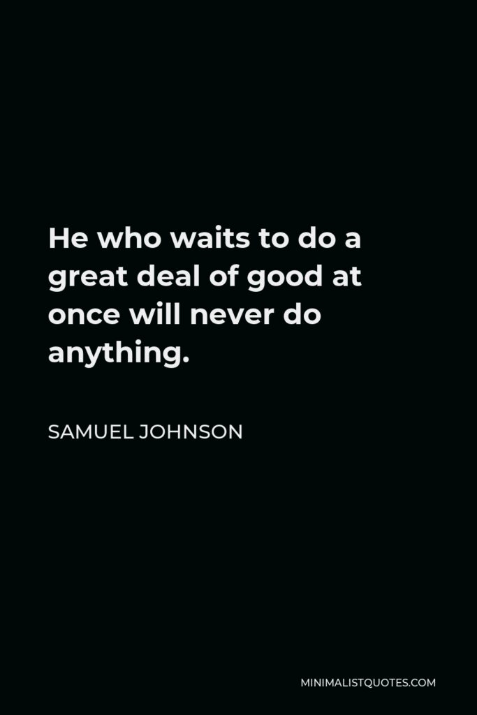 Samuel Johnson Quote - He who waits to do a great deal of good at once will never do anything.