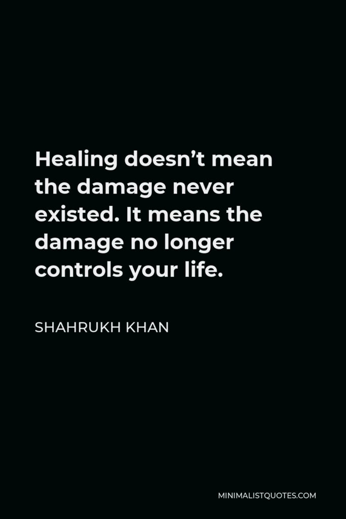 Shahrukh Khan Quote - Healing doesn't mean the damage never existed. It means the damage no longer controls your life.