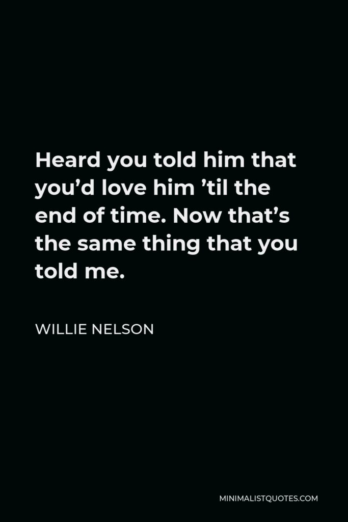 Willie Nelson Quote - Heard you told him that you'd love him 'til the end of time. Now that's the same thing that you told me.