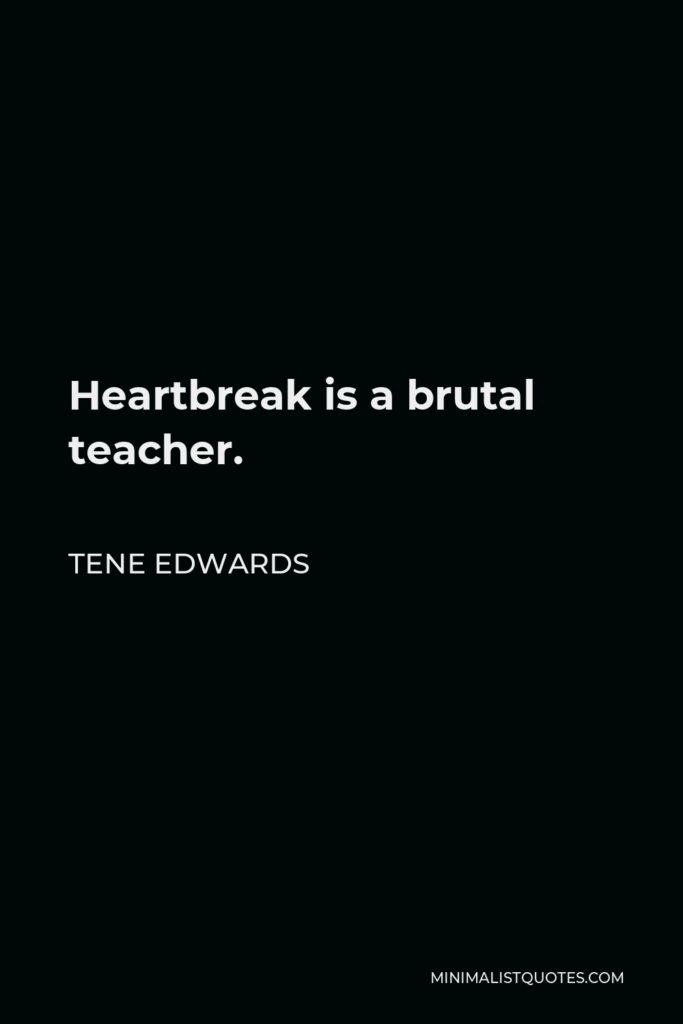 Tene Edwards Quote - Heartbreak is a brutal teacher.