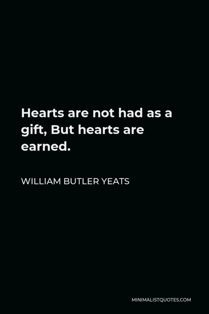 William Butler Yeats Quote - Hearts are not had as a gift, But hearts are earned.