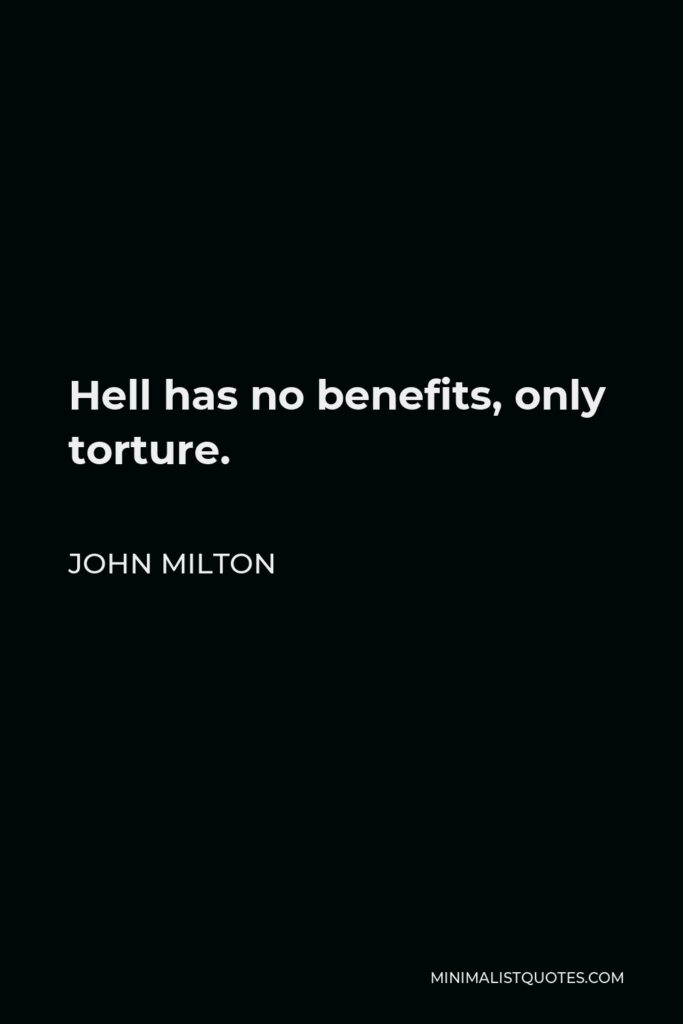 John Milton Quote - Hell has no benefits, only torture.