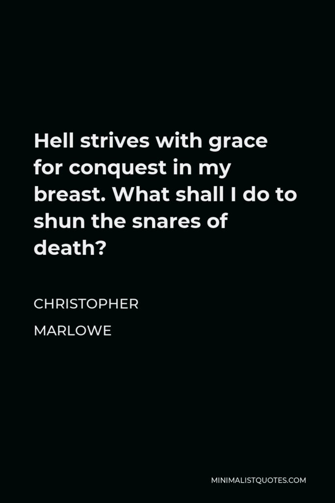 Christopher Marlowe Quote - Hell strives with grace for conquest in my breast. What shall I do to shun the snares of death?