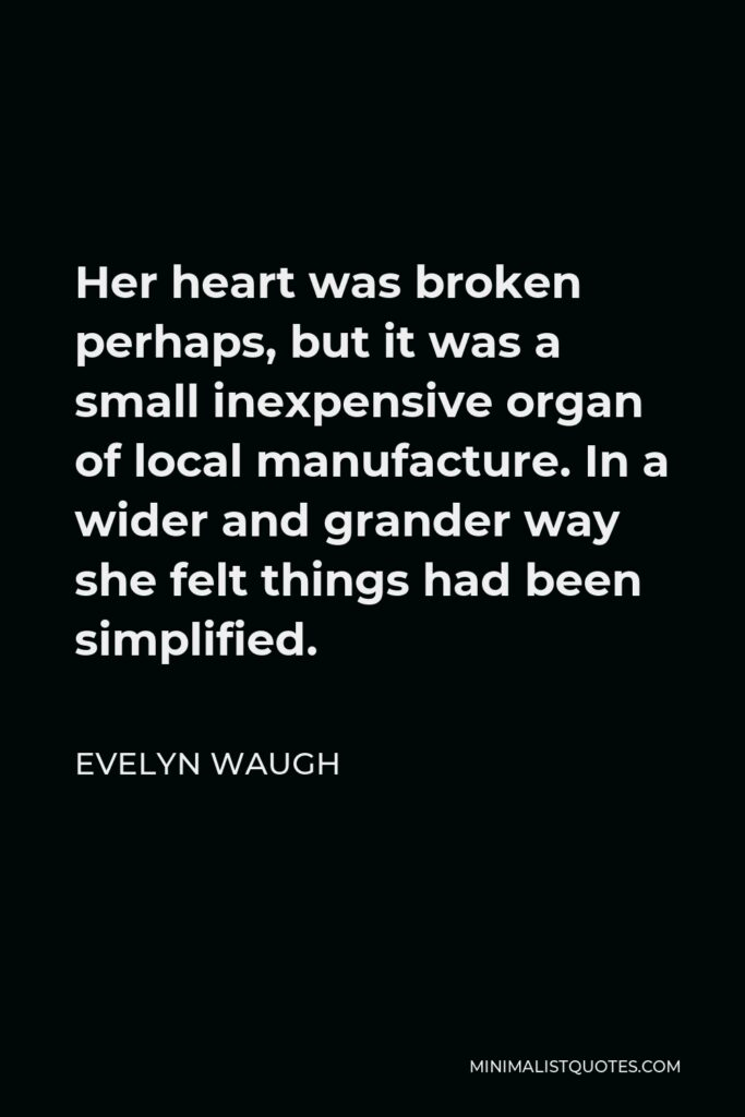 Evelyn Waugh Quote - Her heart was broken perhaps, but it was a small inexpensive organ of local manufacture. In a wider and grander way she felt things had been simplified.