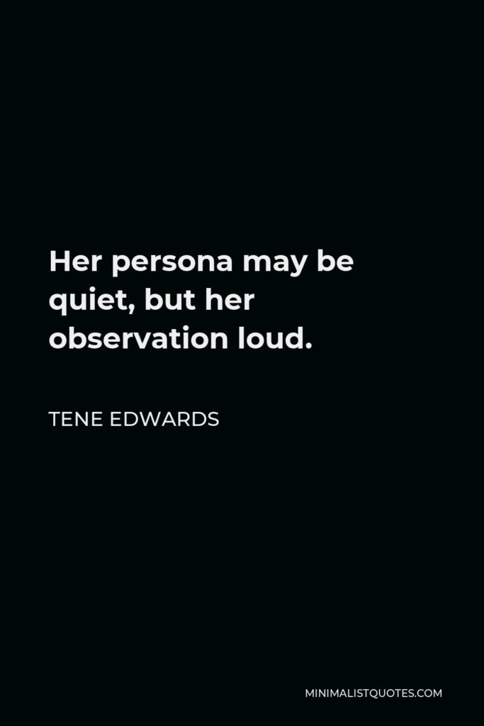Tene Edwards Quote - Her persona may be quiet, but her observation loud.