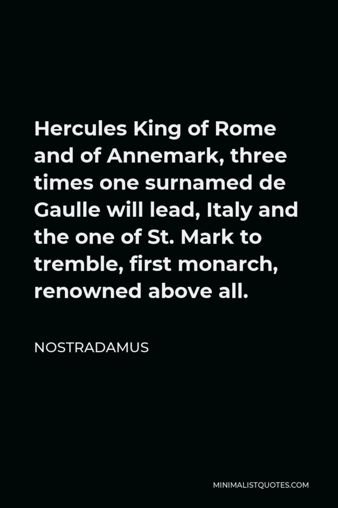 Nostradamus Quote - Hercules King of Rome and of Annemark, three times one surnamed de Gaulle will lead, Italy and the one of St. Mark to tremble, first monarch, renowned above all.
