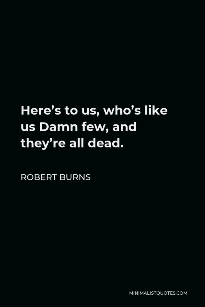 Robert Burns Quote - Here's to us, who's like us Damn few, and they're all dead.