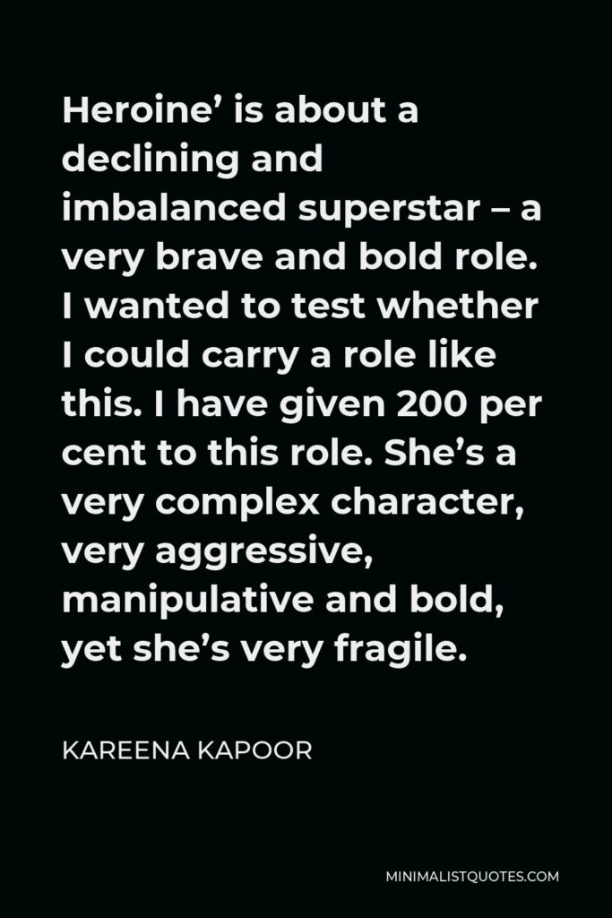 Kareena Kapoor Quote - Heroine' is about a declining and imbalanced superstar – a very brave and bold role. I wanted to test whether I could carry a role like this. I have given 200 per cent to this role. She's a very complex character, very aggressive, manipulative and bold, yet she's very fragile.
