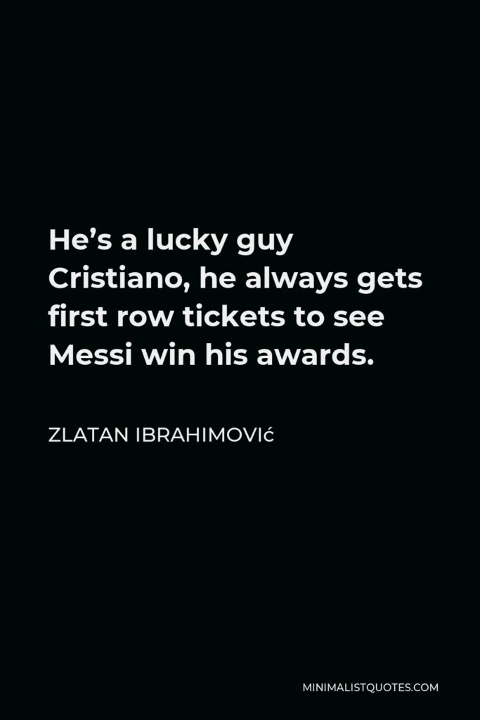 Zlatan Ibrahimović Quote - He's a lucky guy Cristiano, he always gets first row tickets to see Messi win his awards.