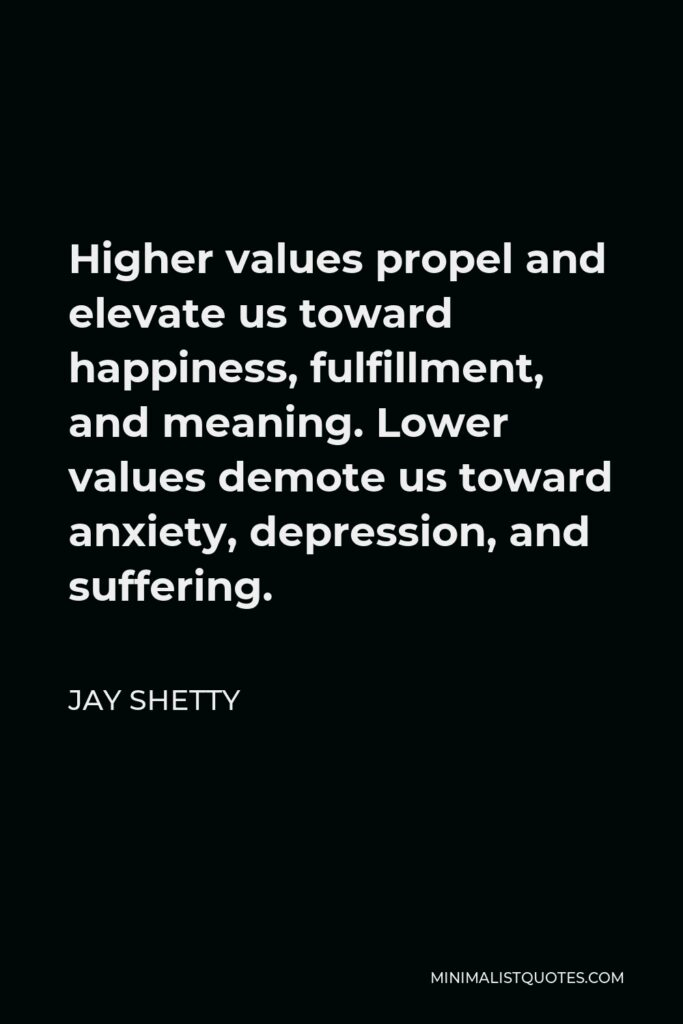 Jay Shetty Quote - Higher values propel and elevate us toward happiness, fulfillment, and meaning. Lower values demote us toward anxiety, depression, and suffering.