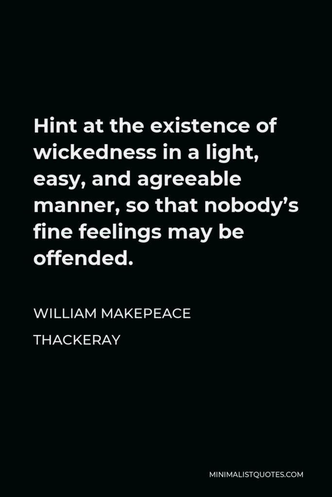 William Makepeace Thackeray Quote - Hint at the existence of wickedness in a light, easy, and agreeable manner, so that nobody's fine feelings may be offended.