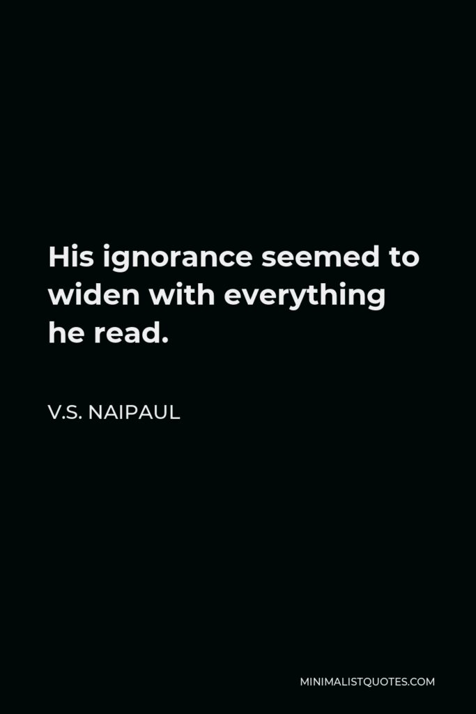 V.S. Naipaul Quote - His ignorance seemed to widen with everything he read.