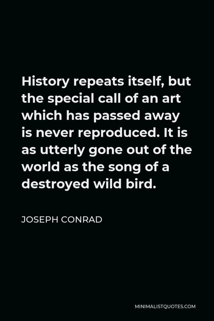 Joseph Conrad Quote - History repeats itself, but the special call of an art which has passed away is never reproduced. It is as utterly gone out of the world as the song of a destroyed wild bird.