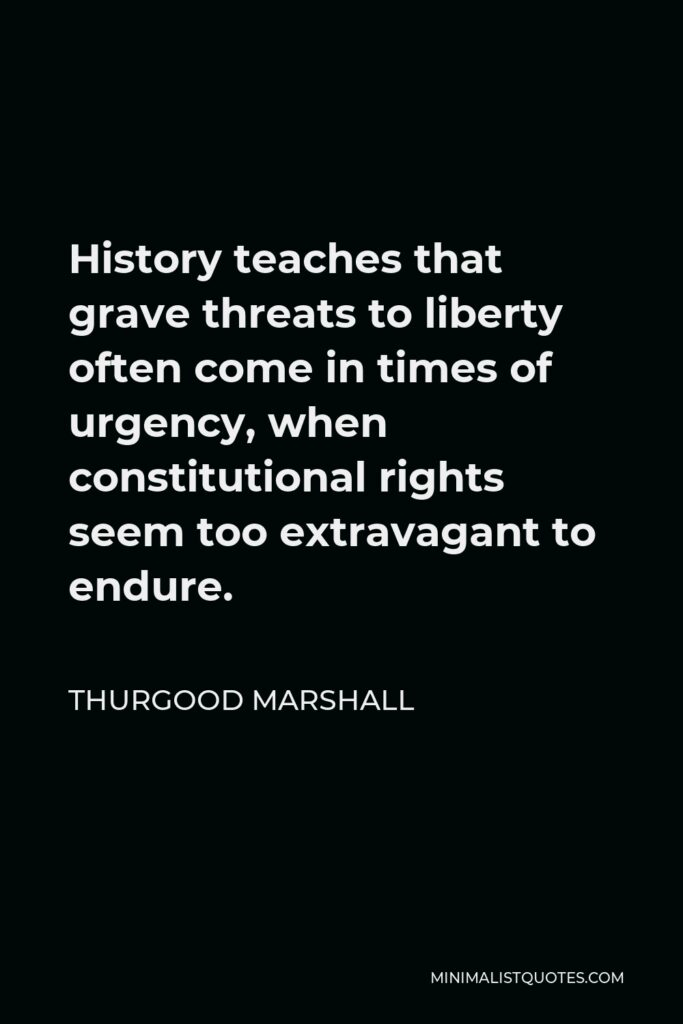Thurgood Marshall Quote - History teaches that grave threats to liberty often come in times of urgency, when constitutional rights seem too extravagant to endure.