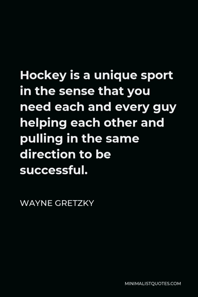 Wayne Gretzky Quote - Hockey is a unique sport in the sense that you need each and every guy helping each other and pulling in the same direction to be successful.