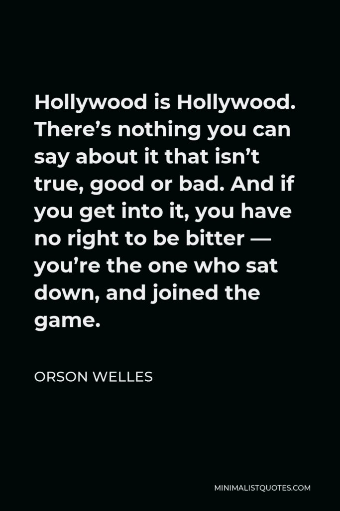 Orson Welles Quote - Hollywood is Hollywood. There's nothing you can say about it that isn't true, good or bad. And if you get into it, you have no right to be bitter — you're the one who sat down, and joined the game.