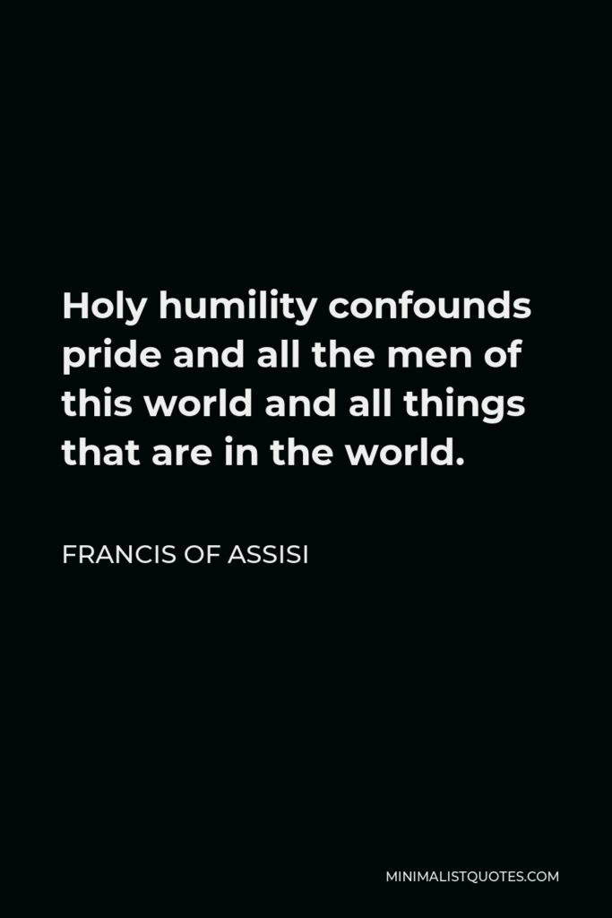 Francis of Assisi Quote - Holy humility confounds pride and all the men of this world and all things that are in the world.