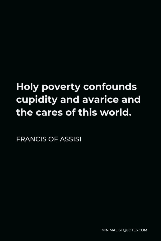 Francis of Assisi Quote - Holy poverty confounds cupidity and avarice and the cares of this world.