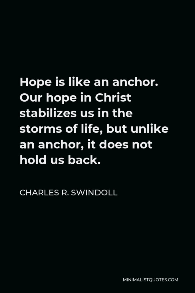 Charles R. Swindoll Quote - Hope is like an anchor. Our hope in Christ stabilizes us in the storms of life, but unlike an anchor, it does not hold us back.