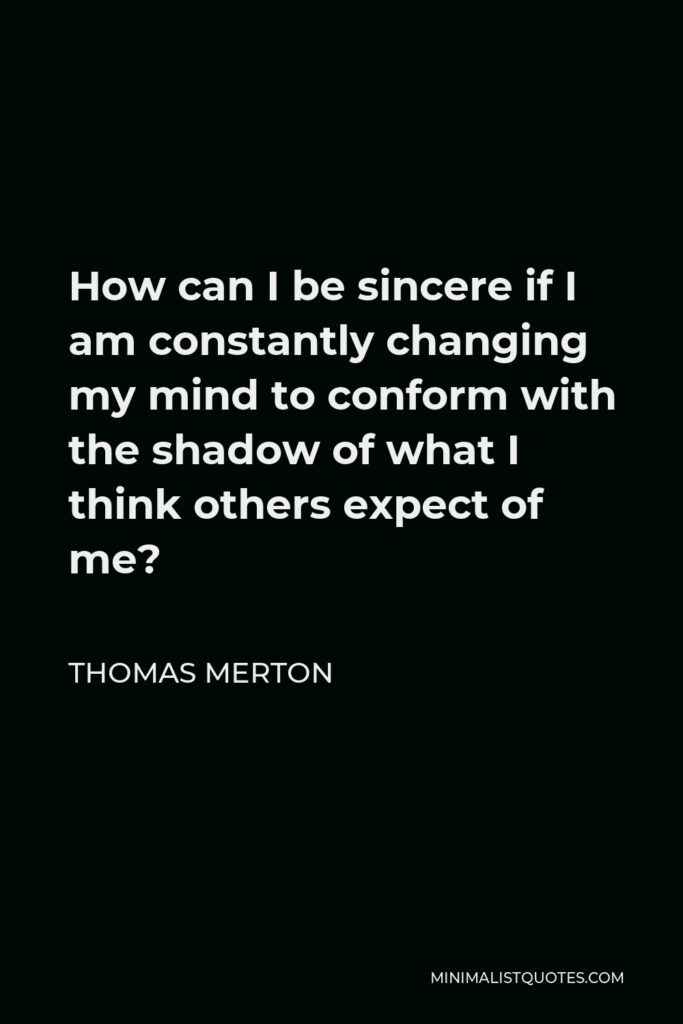 Thomas Merton Quote - How can I be sincere if I am constantly changing my mind to conform with the shadow of what I think others expect of me?