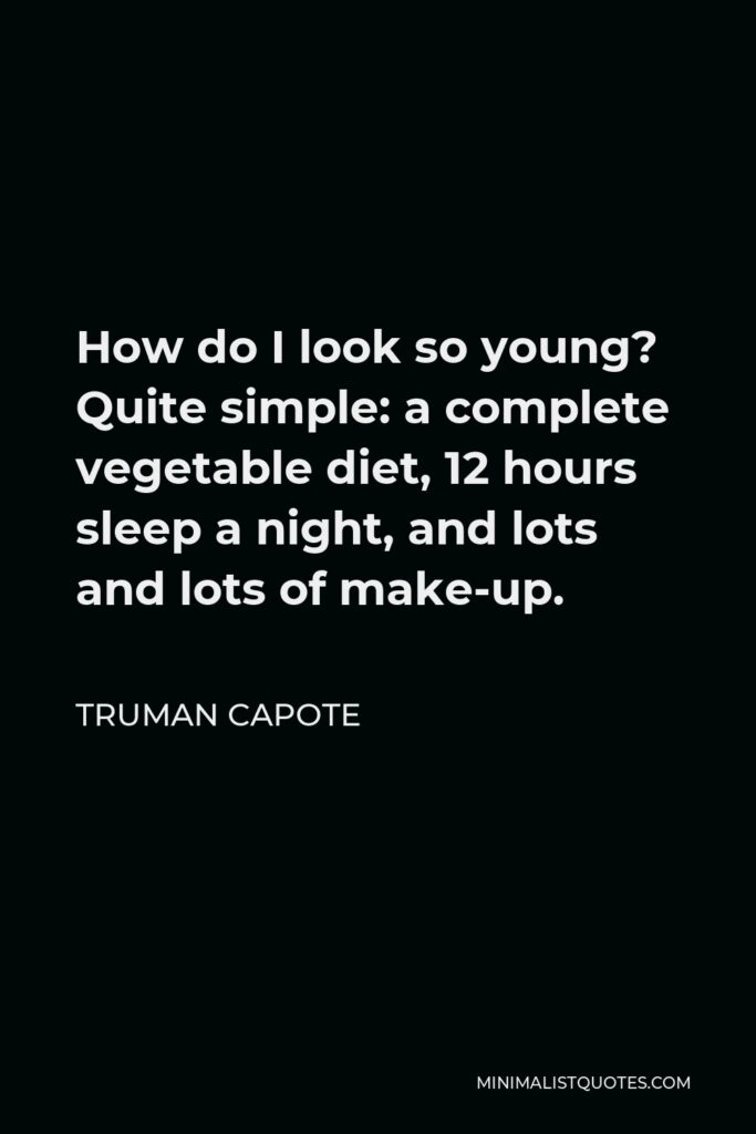 Truman Capote Quote - How do I look so young? Quite simple: a complete vegetable diet, 12 hours sleep a night, and lots and lots of make-up.