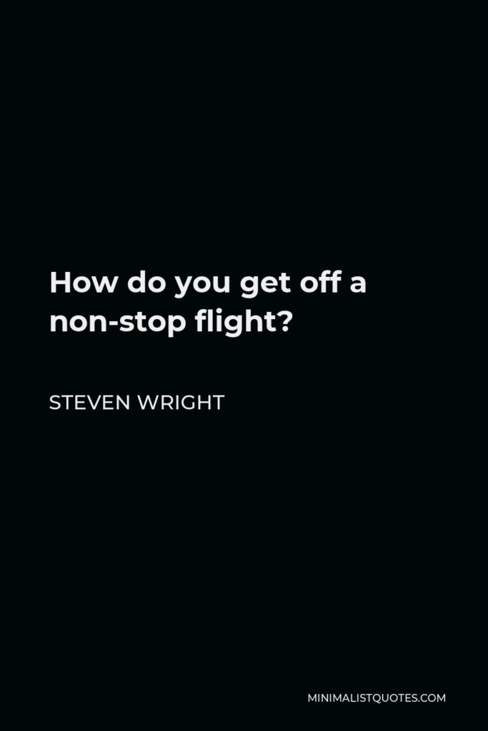 Steven Wright Quote - How do you get off a non-stop flight?