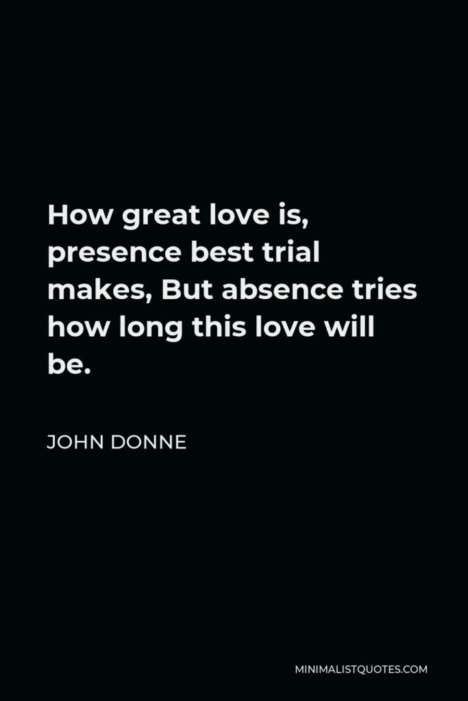 John Donne Quote - How great love is, presence best trial makes, But absence tries how long this love will be.