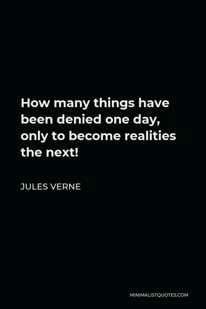 Jules Verne Quote - How many things have been denied one day, only to become realities the next!