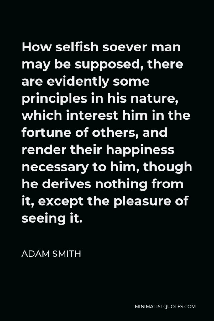 Adam Smith Quote - How selfish soever man may be supposed, there are evidently some principles in his nature, which interest him in the fortune of others, and render their happiness necessary to him, though he derives nothing from it, except the pleasure of seeing it.