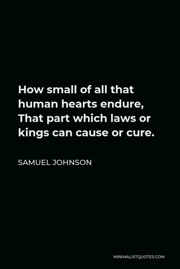 Samuel Johnson Quote - How small of all that human hearts endure, That part which laws or kings can cause or cure.