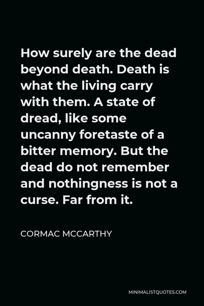 Cormac McCarthy Quote - How surely are the dead beyond death. Death is what the living carry with them. A state of dread, like some uncanny foretaste of a bitter memory. But the dead do not remember and nothingness is not a curse. Far from it.