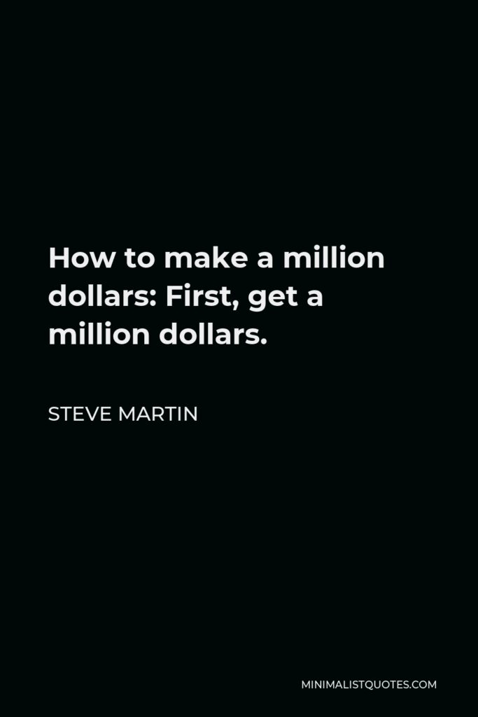 Steve Martin Quote - How to make a million dollars: First, get a million dollars.