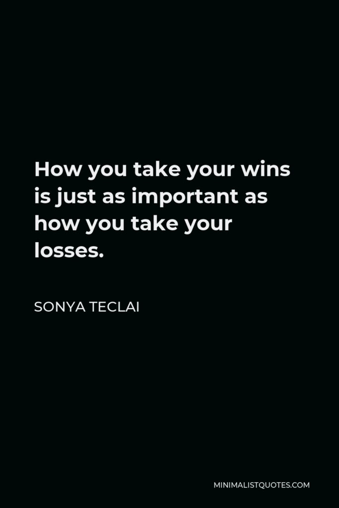 Sonya Teclai Quote - How you take your wins is just as important as how you take your losses.