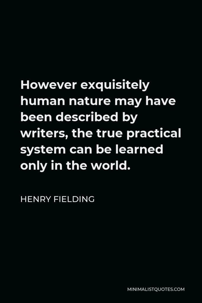 Henry Fielding Quote - However exquisitely human nature may have been described by writers, the true practical system can be learned only in the world.