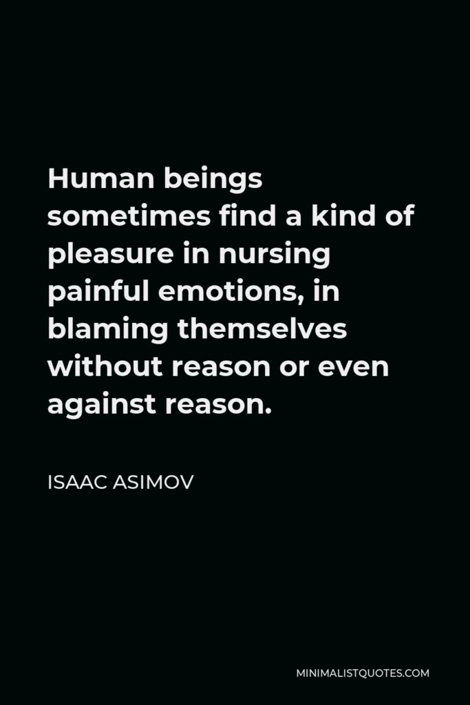 Isaac Asimov Quote - Human beings sometimes find a kind of pleasure in nursing painful emotions, in blaming themselves without reason or even against reason.