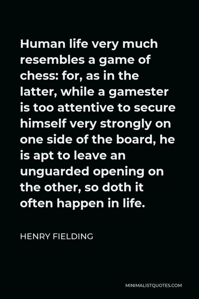 Henry Fielding Quote - Human life very much resembles a game of chess: for, as in the latter, while a gamester is too attentive to secure himself very strongly on one side of the board, he is apt to leave an unguarded opening on the other, so doth it often happen in life.