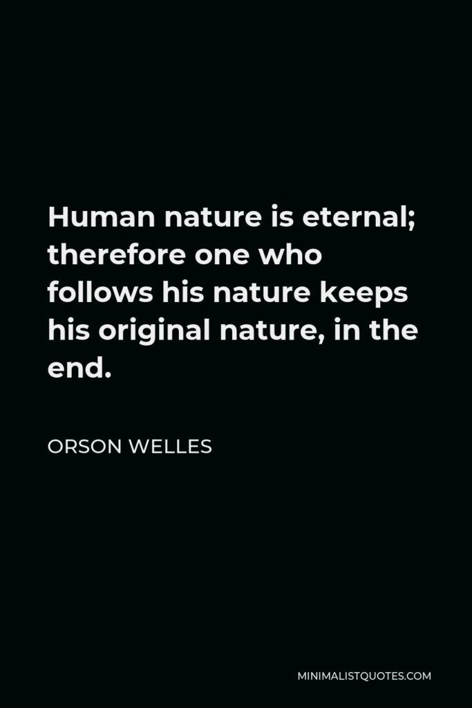 Orson Welles Quote - Human nature is eternal; therefore one who follows his nature keeps his original nature, in the end.