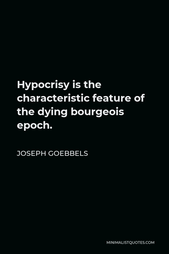 Joseph Goebbels Quote - Hypocrisy is the characteristic feature of the dying bourgeois epoch.
