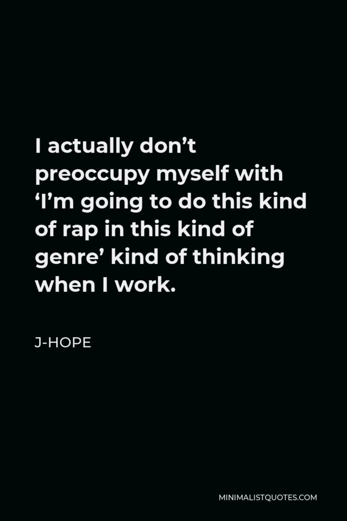 J-Hope Quote - I actually don't preoccupy myself with 'I'm going to do this kind of rap in this kind of genre' kind of thinking when I work.